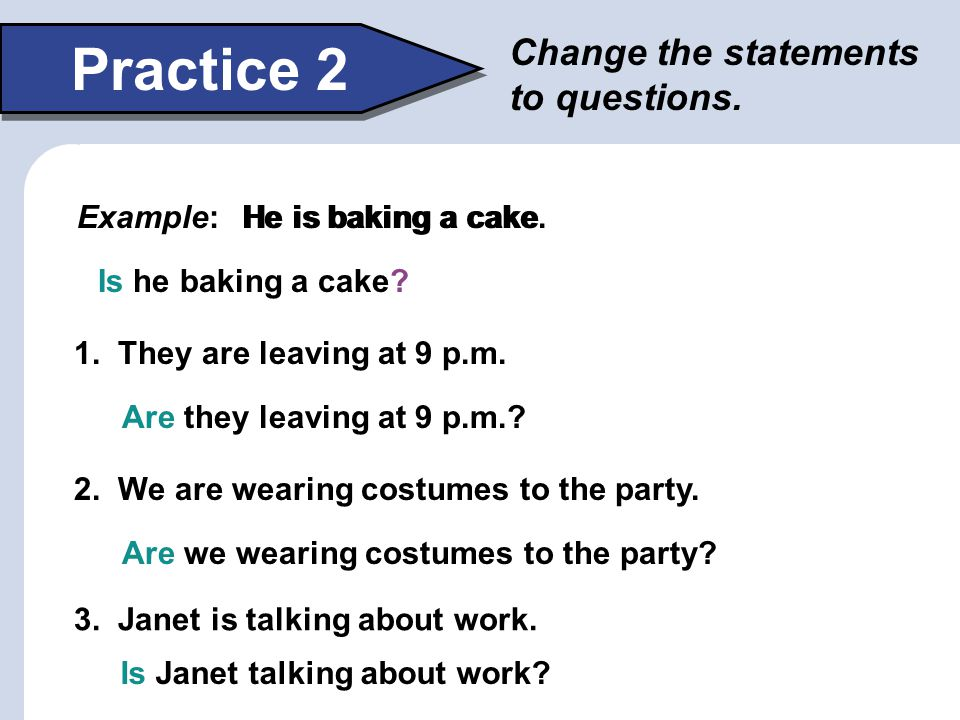 Practice 2 Change the statements to questions. Example: