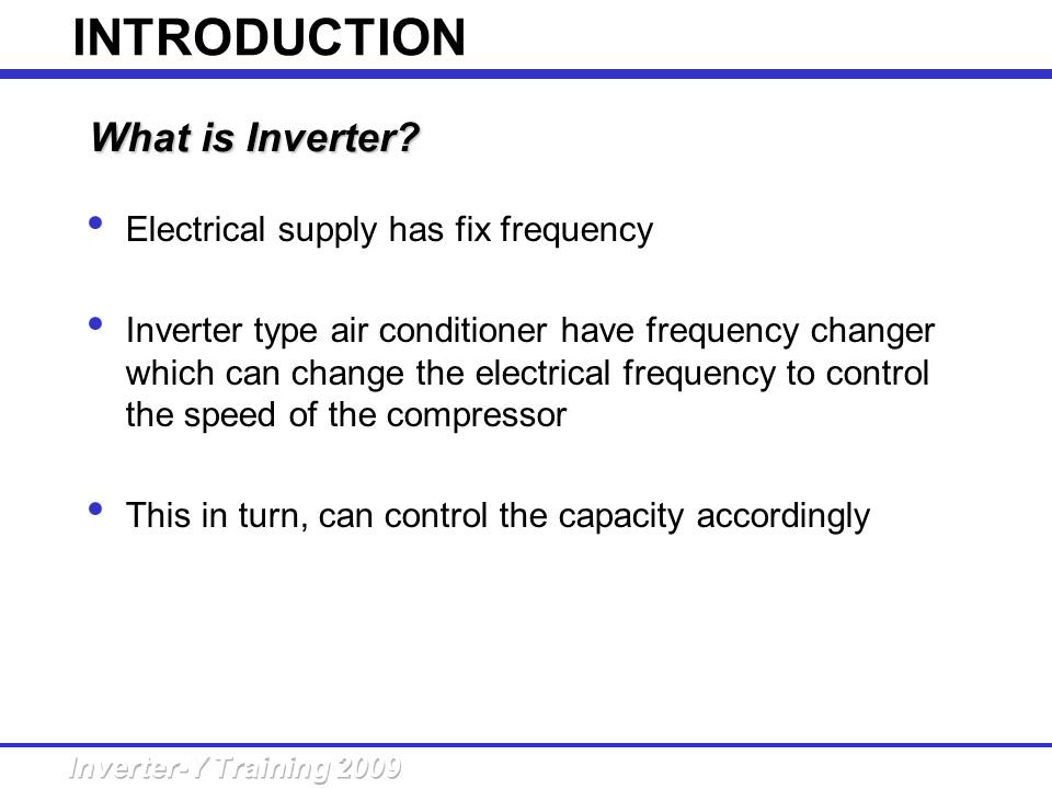 INTRODUCTION What is Inverter Electrical supply has fix frequency