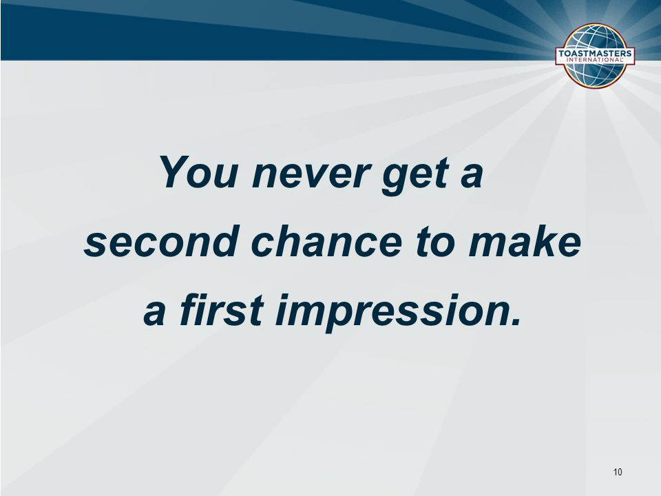 You never get a second chance to make a first impression.