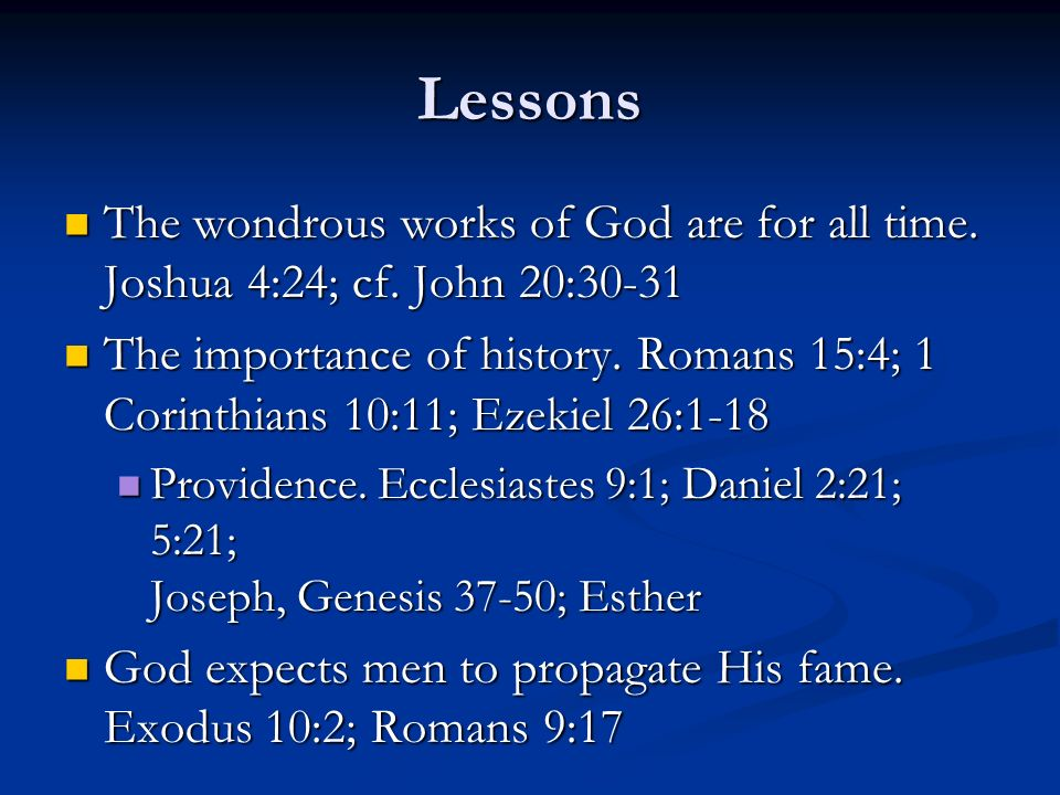 Lessons The wondrous works of God are for all time. Joshua 4:24; cf. John 20:30-31.