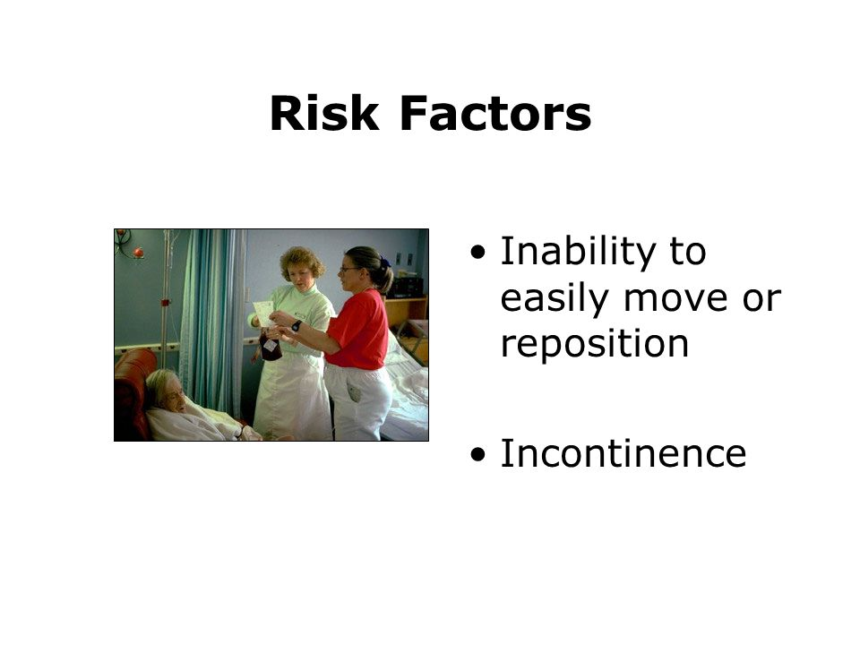 Risk Factors Inability to easily move or reposition Incontinence
