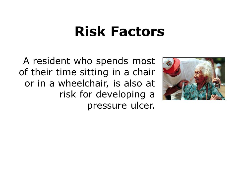 Risk Factors A resident who spends most of their time sitting in a chair or in a wheelchair, is also at risk for developing a pressure ulcer.