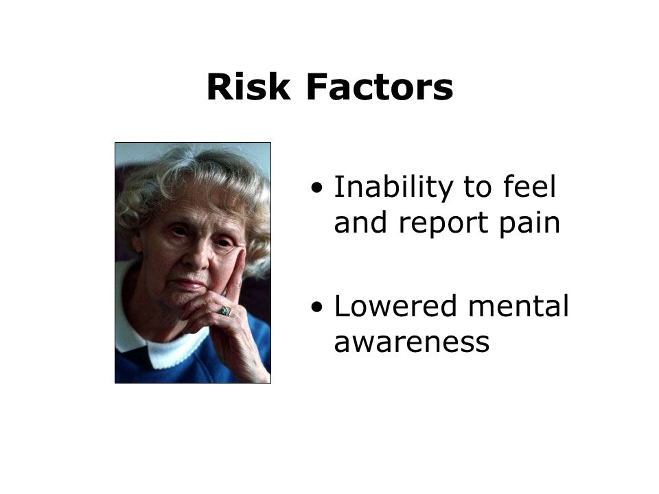 Risk Factors Inability to feel and report pain