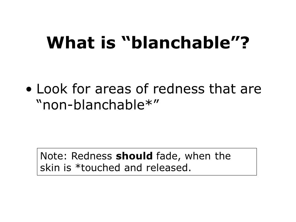 What is blanchable Look for areas of redness that are non-blanchable* What does it mean for an area of skin to be non-blanchable