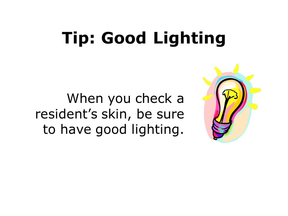 Tip: Good Lighting When you check a resident's skin, be sure to have good lighting.