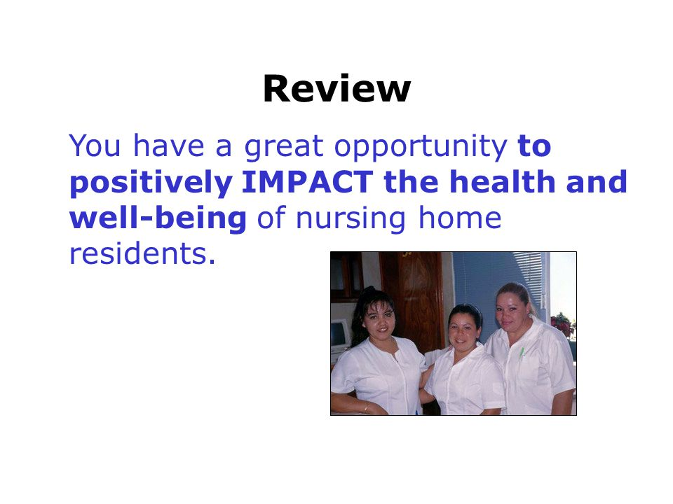 Review You have a great opportunity to positively IMPACT the health and well-being of nursing home residents.