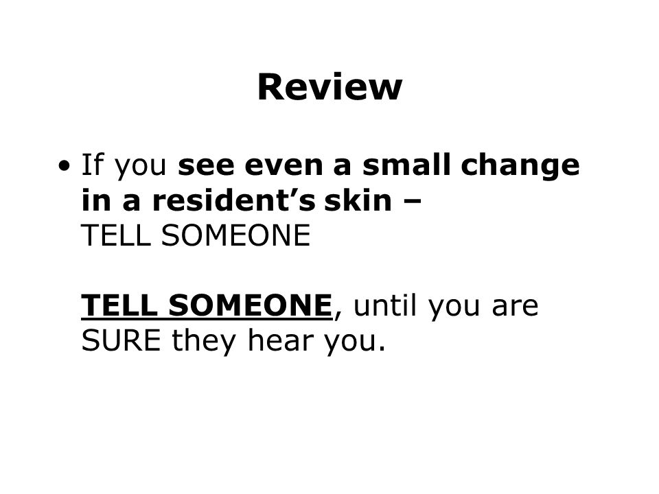 Review If you see even a small change in a resident's skin – TELL SOMEONE TELL SOMEONE, until you are SURE they hear you.