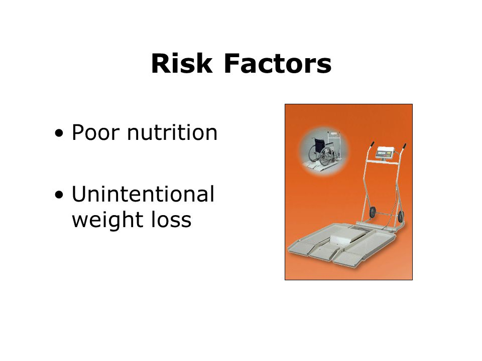 Risk Factors Poor nutrition Unintentional weight loss
