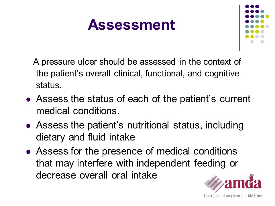 Assessment A pressure ulcer should be assessed in the context of the patient's overall clinical, functional, and cognitive status.