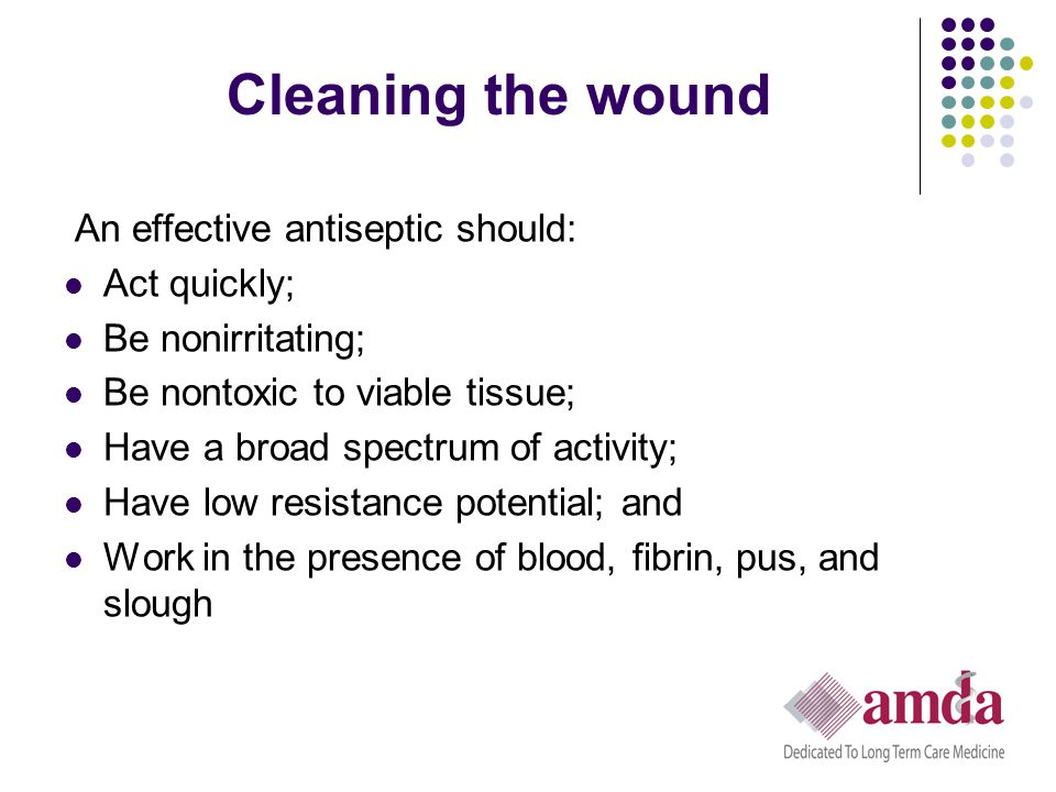 Cleaning the wound An effective antiseptic should: Act quickly;