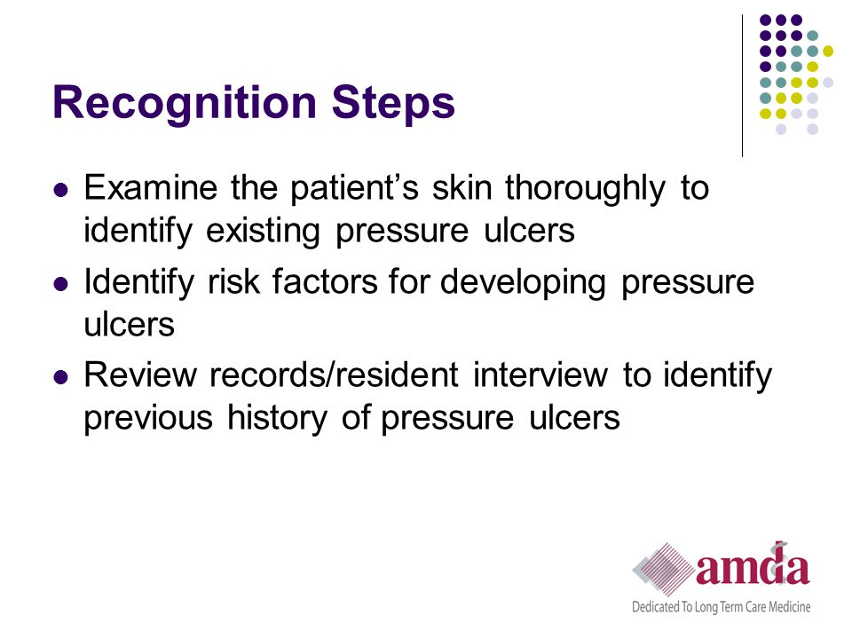 Recognition Steps Examine the patient's skin thoroughly to identify existing pressure ulcers. Identify risk factors for developing pressure ulcers.
