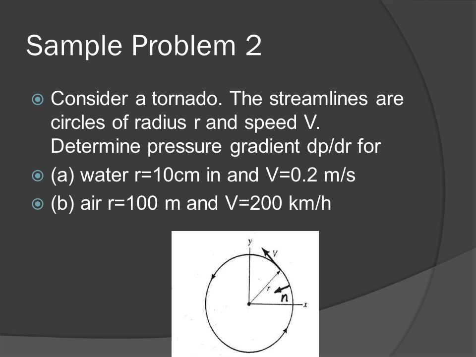 Sample Problem 2 Consider a tornado. The streamlines are circles of radius r and speed V. Determine pressure gradient dp/dr for.