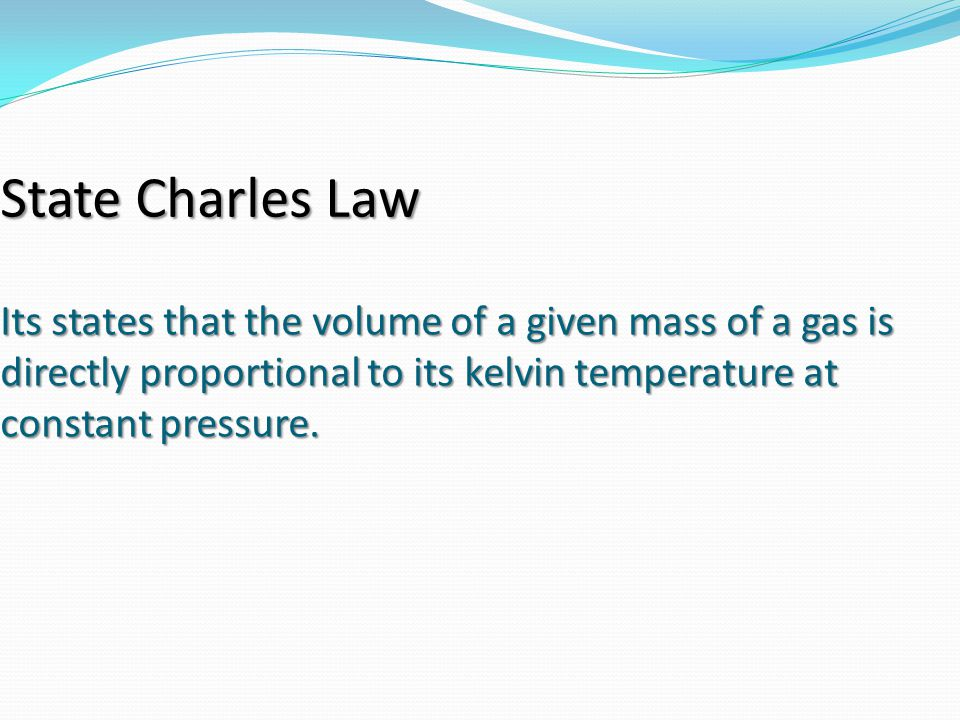 State Charles Law Its states that the volume of a given mass of a gas is directly proportional to its kelvin temperature at constant pressure.