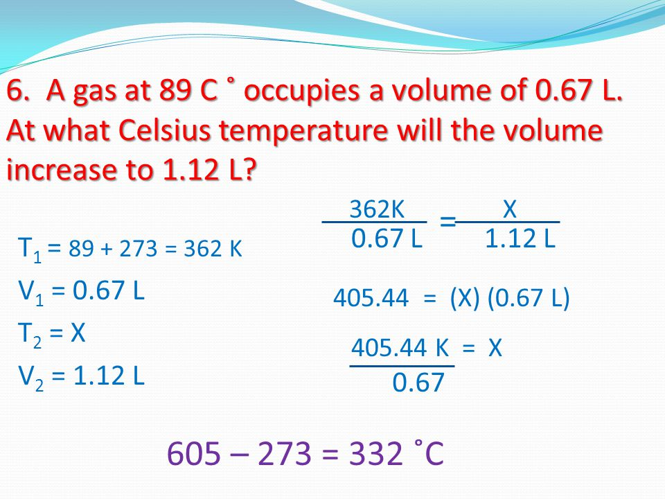 6. A gas at 89 C ˚ occupies a volume of 0. 67 L