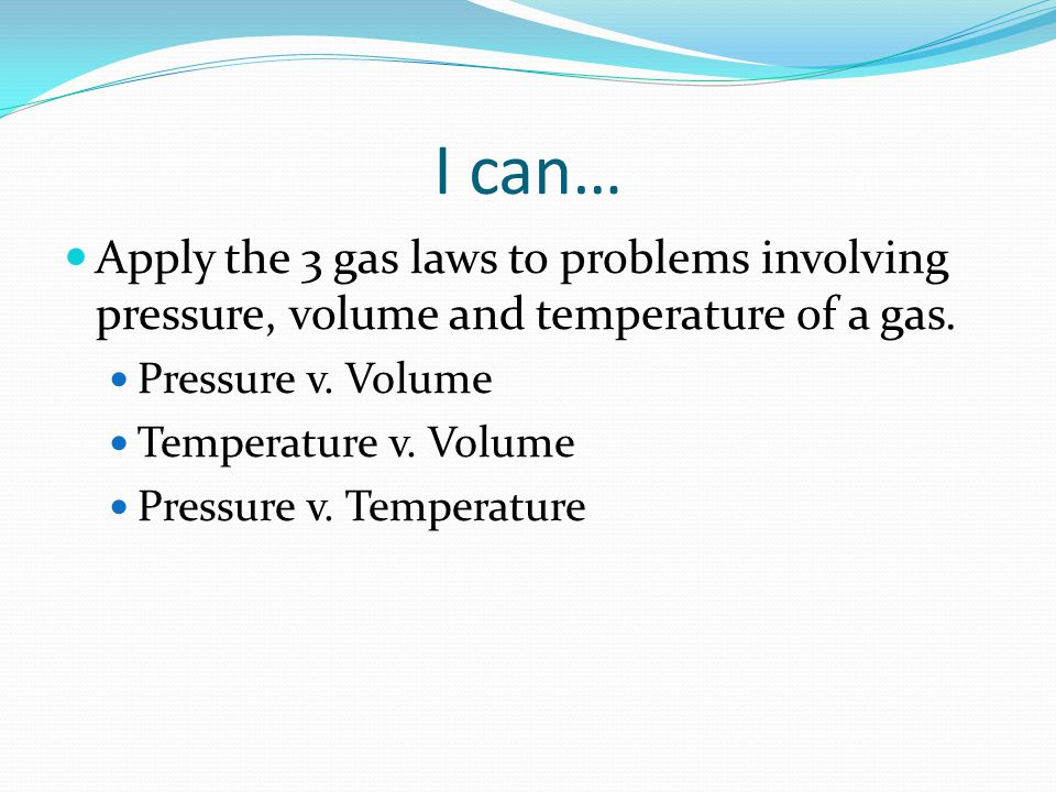 I can… Apply the 3 gas laws to problems involving pressure, volume and temperature of a gas. Pressure v. Volume.