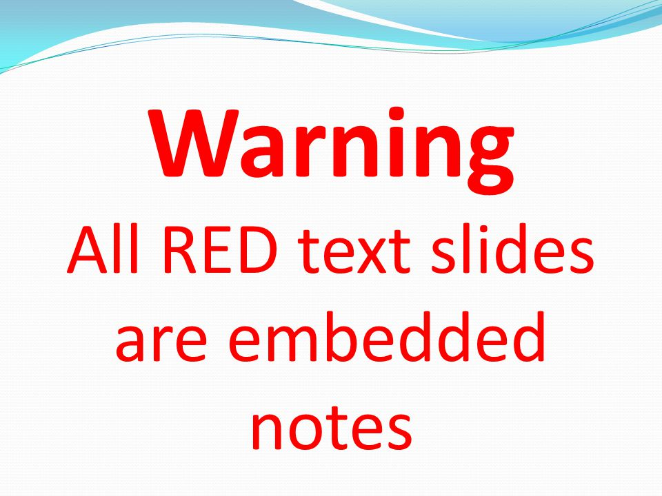 Warning All RED text slides are embedded notes