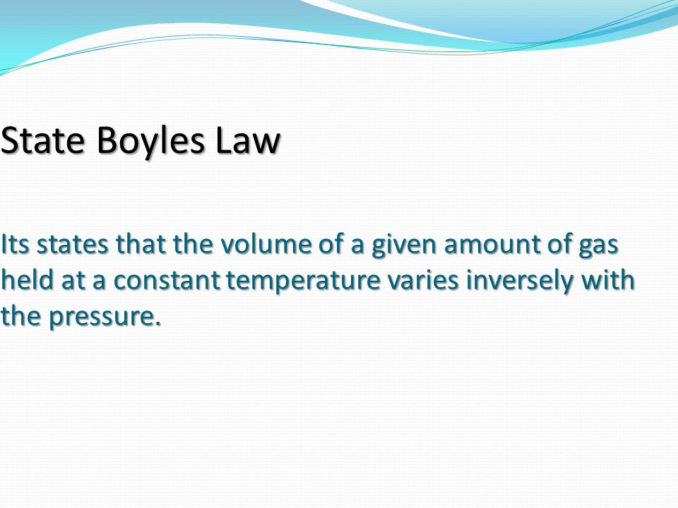 State Boyles Law Its states that the volume of a given amount of gas held at a constant temperature varies inversely with the pressure.