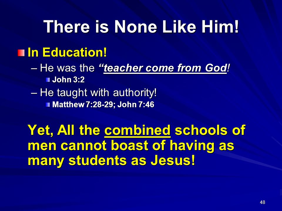 There is None Like Him! In Education! He was the teacher come from God! John 3:2. He taught with authority!