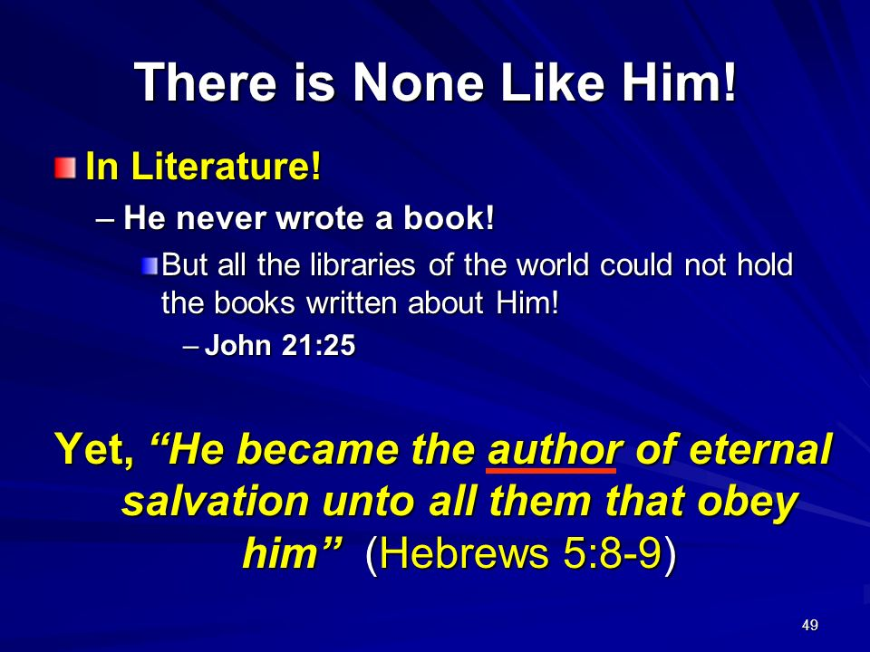 There is None Like Him! In Literature! He never wrote a book! But all the libraries of the world could not hold the books written about Him!