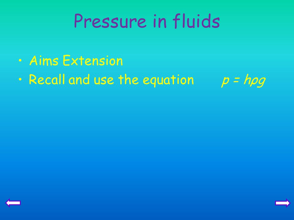 Pressure in fluids Aims Extension Recall and use the equation p = hρg