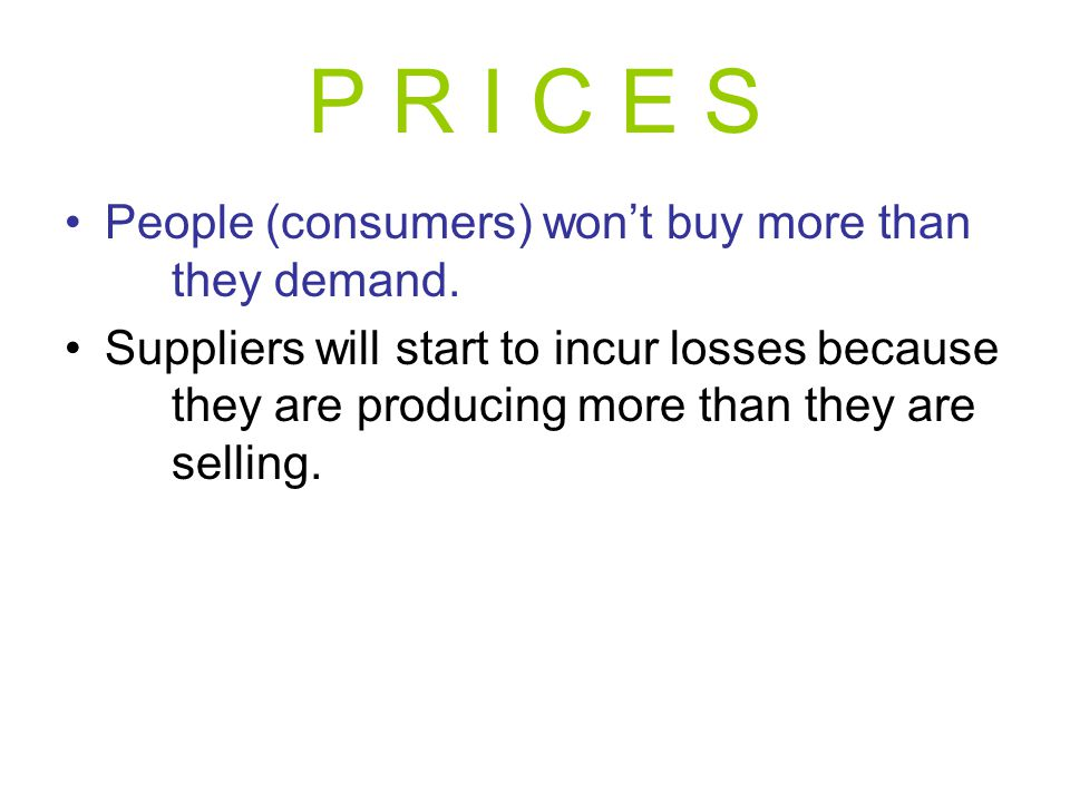 P R I C E S People (consumers) won't buy more than they demand.