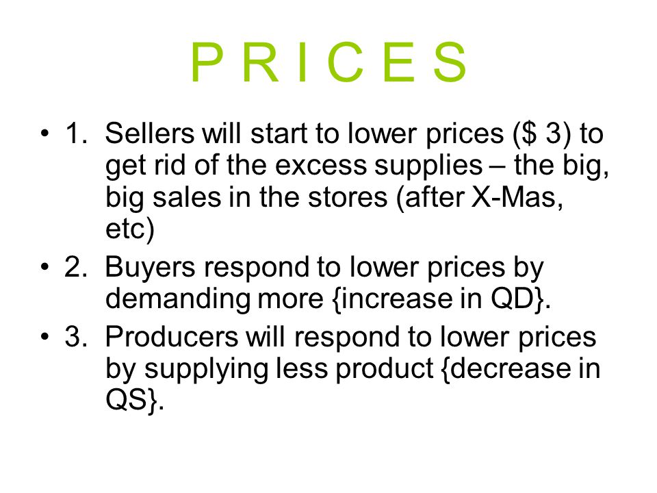 P R I C E S 1. Sellers will start to lower prices ($ 3) to get rid of the excess supplies – the big, big sales in the stores (after X-Mas, etc)