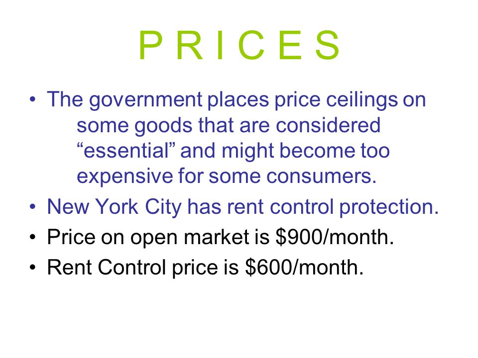 P R I C E S The government places price ceilings on some goods that are considered essential and might become too expensive for some consumers.