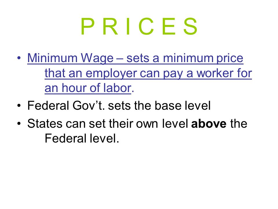 P R I C E S Minimum Wage – sets a minimum price that an employer can pay a worker for an hour of labor.