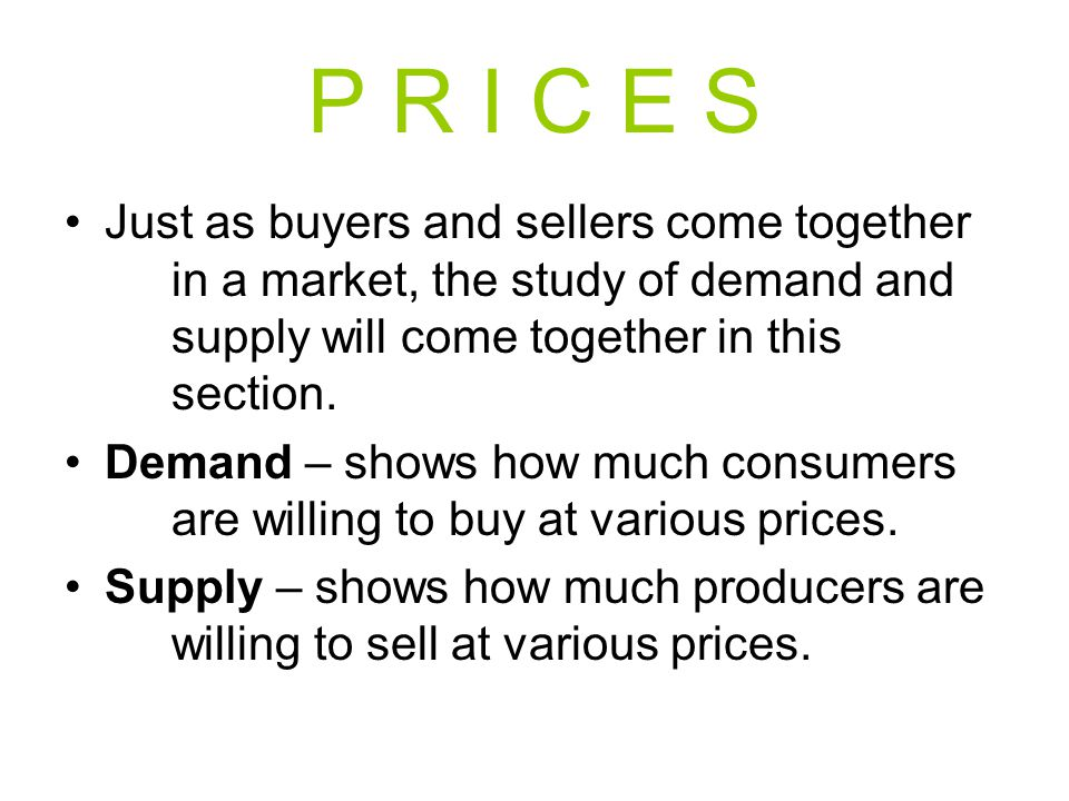 P R I C E S Just as buyers and sellers come together in a market, the study of demand and supply will come together in this section.