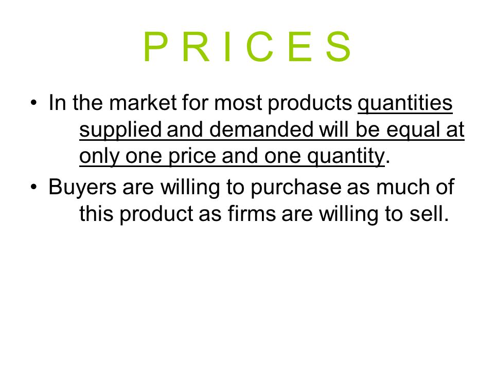 P R I C E S In the market for most products quantities supplied and demanded will be equal at only one price and one quantity.