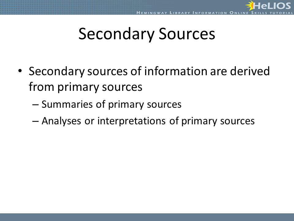 Secondary Sources Secondary sources of information are derived from primary sources. Summaries of primary sources.