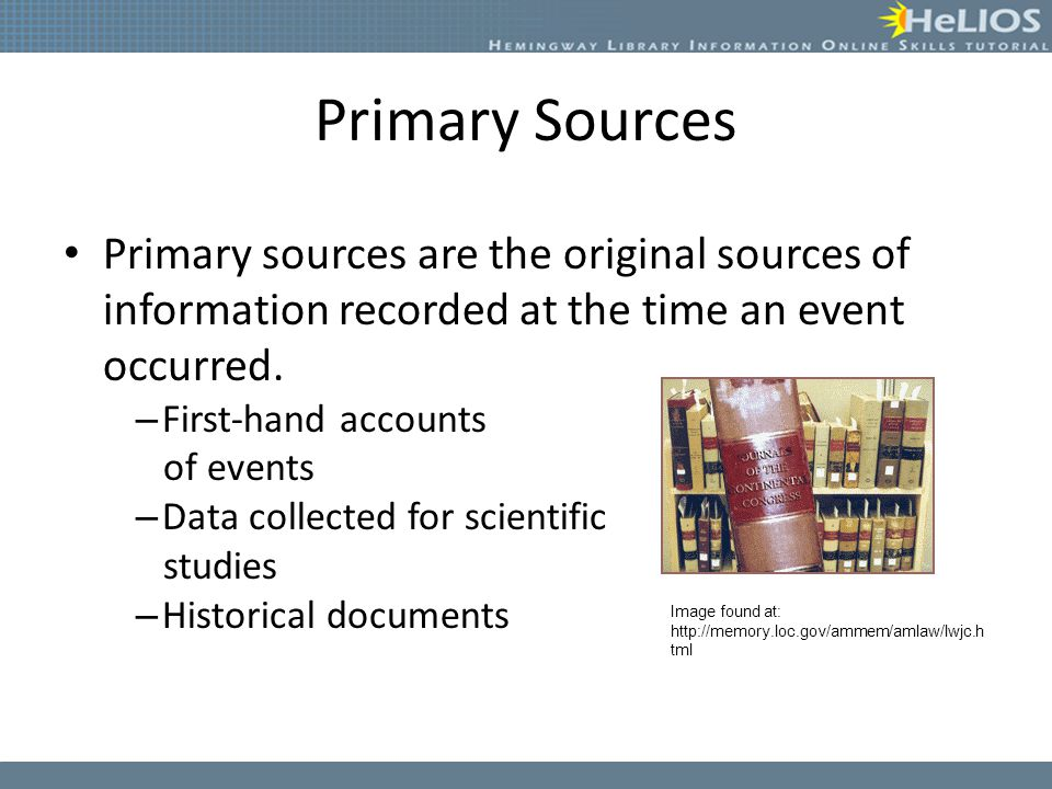 Primary Sources Primary sources are the original sources of information recorded at the time an event occurred.