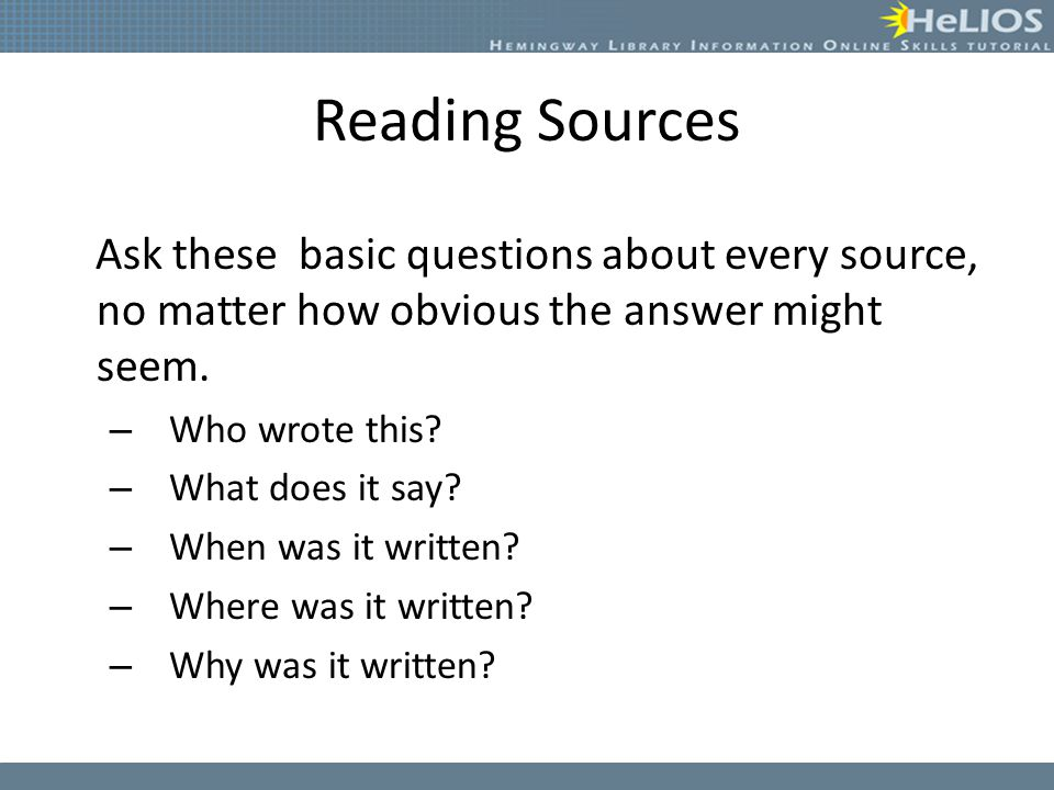 Reading Sources Ask these basic questions about every source, no matter how obvious the answer might seem.