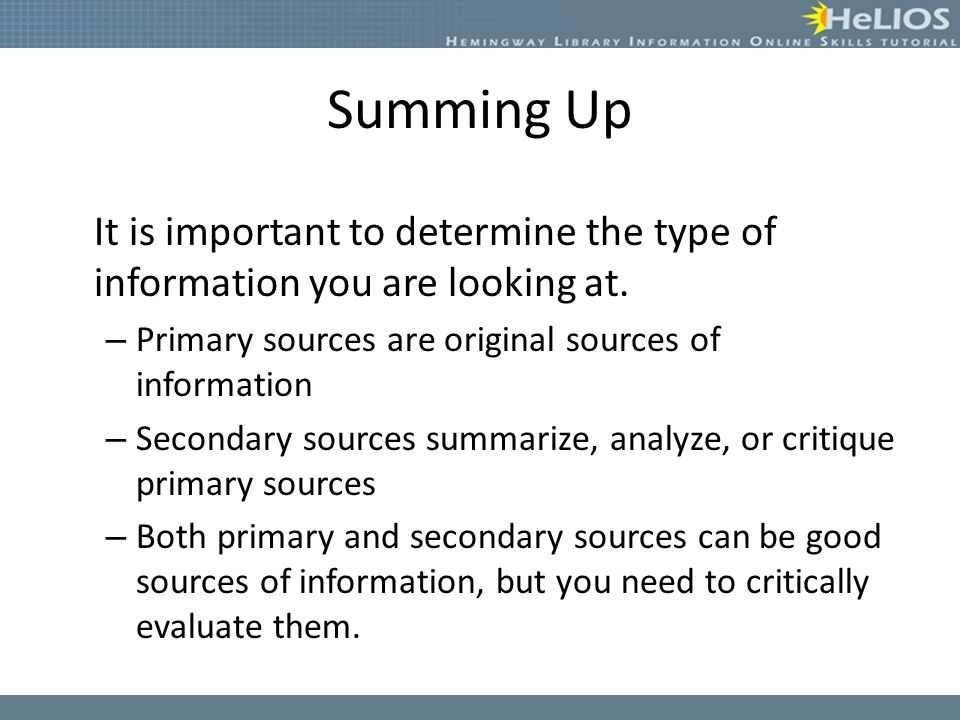 Summing Up It is important to determine the type of information you are looking at. Primary sources are original sources of information.