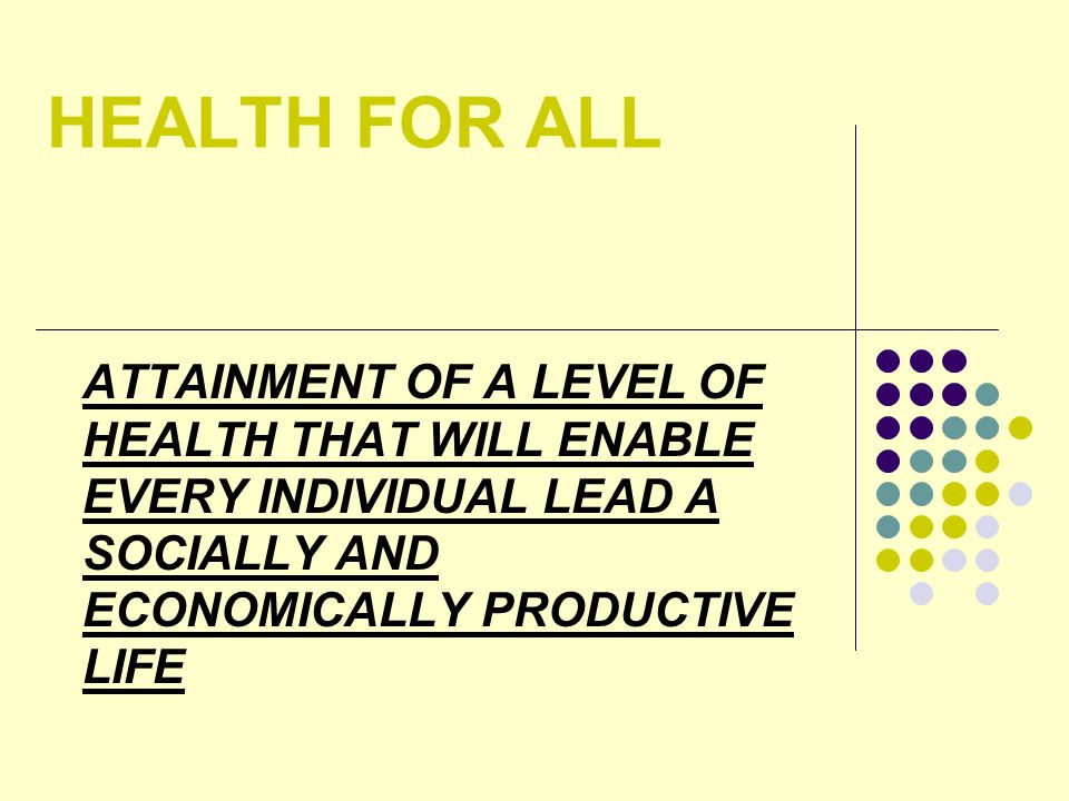 HEALTH FOR ALL ATTAINMENT OF A LEVEL OF HEALTH THAT WILL ENABLE EVERY INDIVIDUAL LEAD A SOCIALLY AND ECONOMICALLY PRODUCTIVE LIFE.