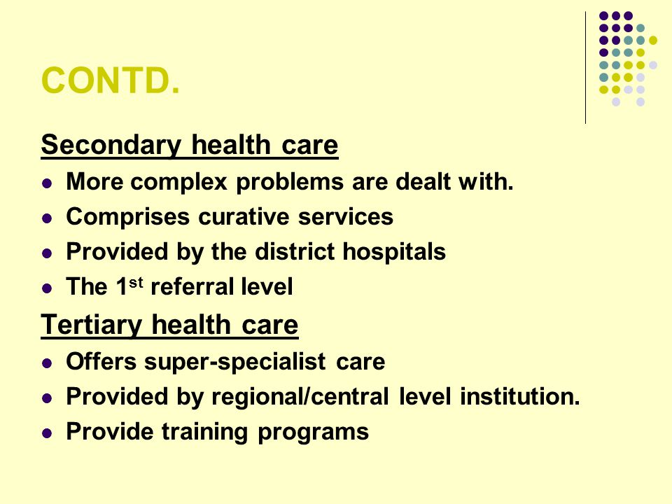 CONTD. Secondary health care Tertiary health care