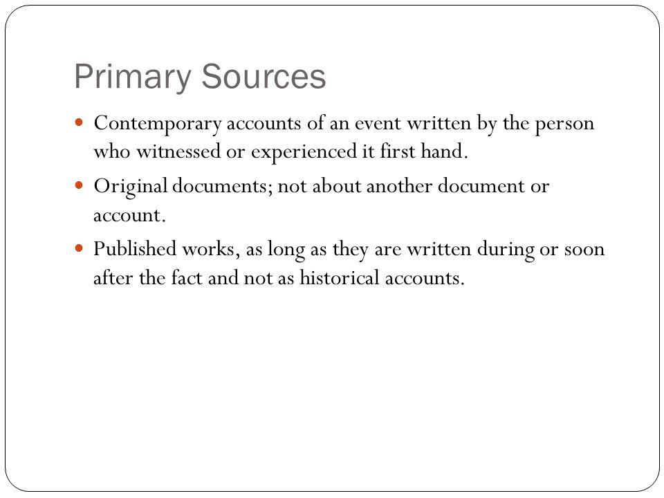 Primary Sources Contemporary accounts of an event written by the person who witnessed or experienced it first hand.