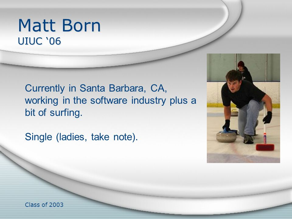 Matt Born UIUC '06 Currently in Santa Barbara, CA, working in the software industry plus a bit of surfing.