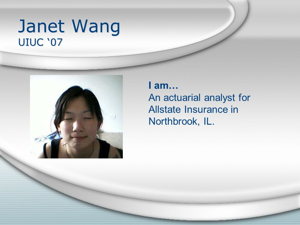 Janet Wang UIUC '07 I am… An actuarial analyst for Allstate Insurance in Northbrook, IL.
