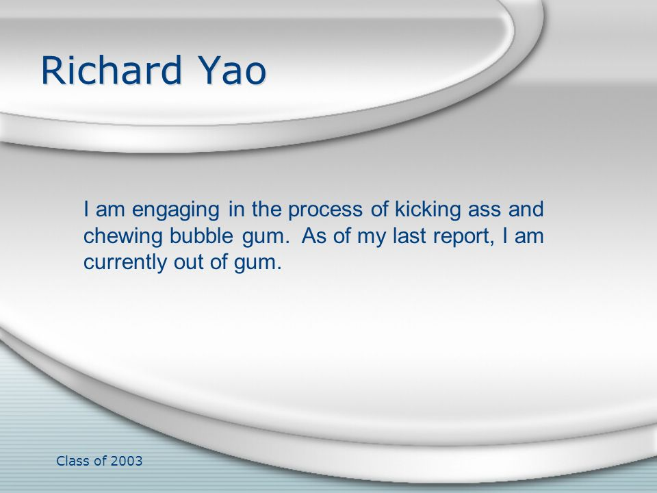 Richard Yao I am engaging in the process of kicking ass and chewing bubble gum. As of my last report, I am currently out of gum.