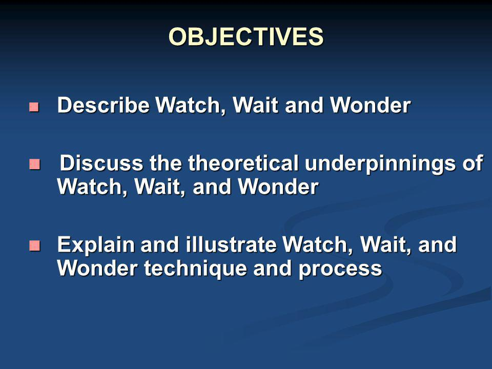 OBJECTIVES Describe Watch, Wait and Wonder. Discuss the theoretical underpinnings of Watch, Wait, and Wonder.