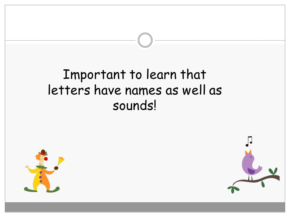 Important to learn that letters have names as well as sounds!