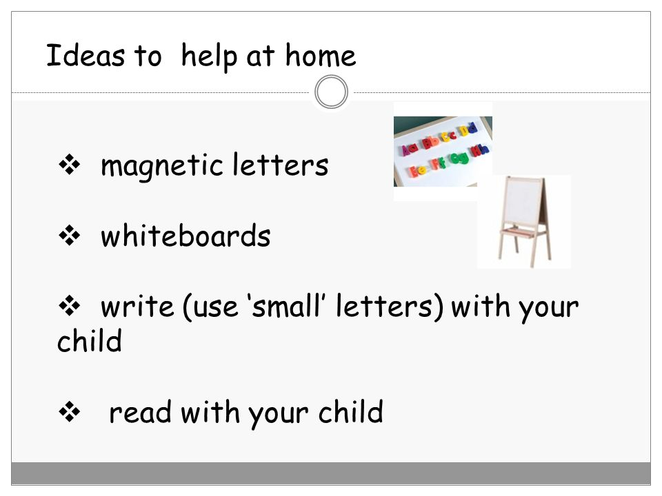 Ideas to help at home magnetic letters. whiteboards. write (use 'small' letters) with your child.
