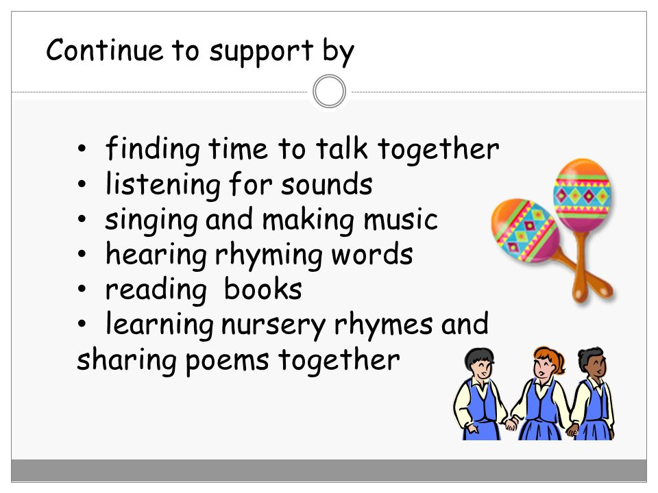 Continue to support by finding time to talk together. listening for sounds. singing and making music.
