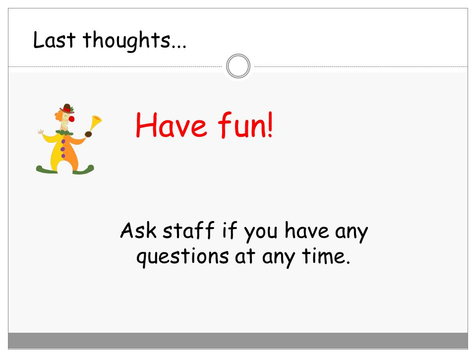 Ask staff if you have any questions at any time.