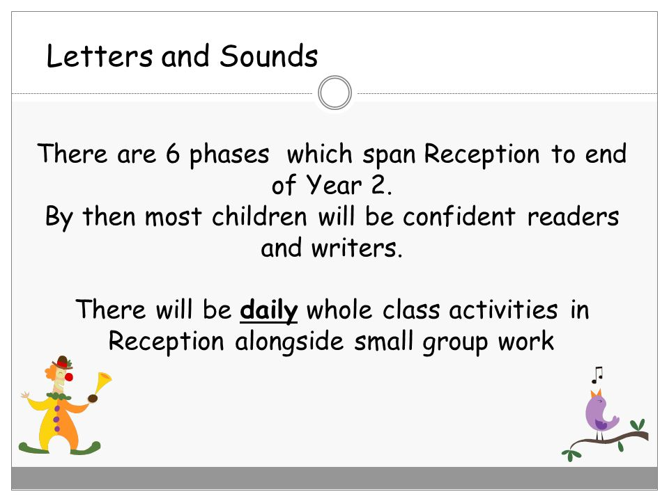 Letters and Sounds There are 6 phases which span Reception to end of Year 2. By then most children will be confident readers and writers.