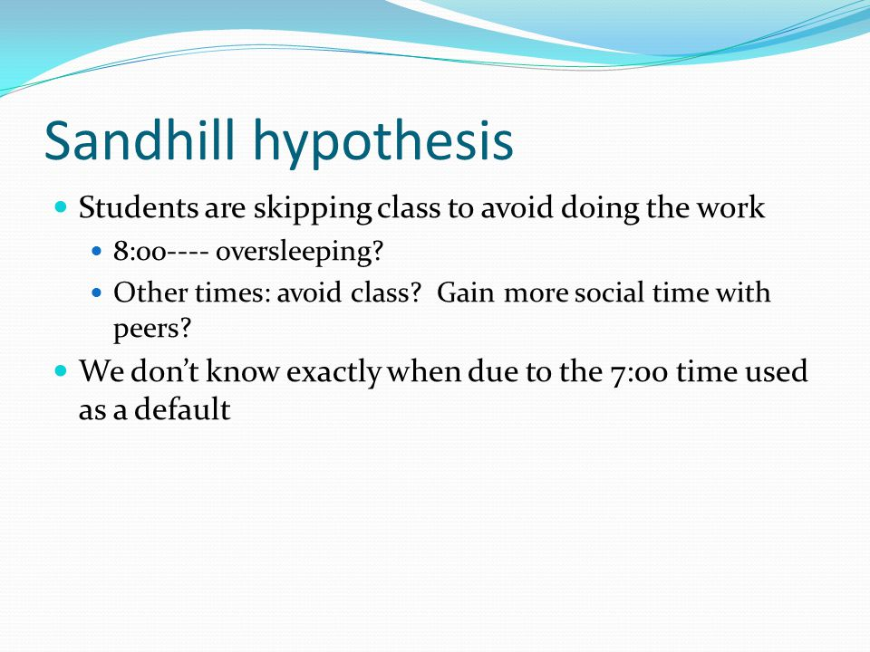 Sandhill hypothesis Students are skipping class to avoid doing the work. 8:00---- oversleeping