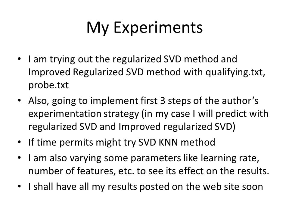 My Experiments I am trying out the regularized SVD method and Improved Regularized SVD method with qualifying.txt, probe.txt.