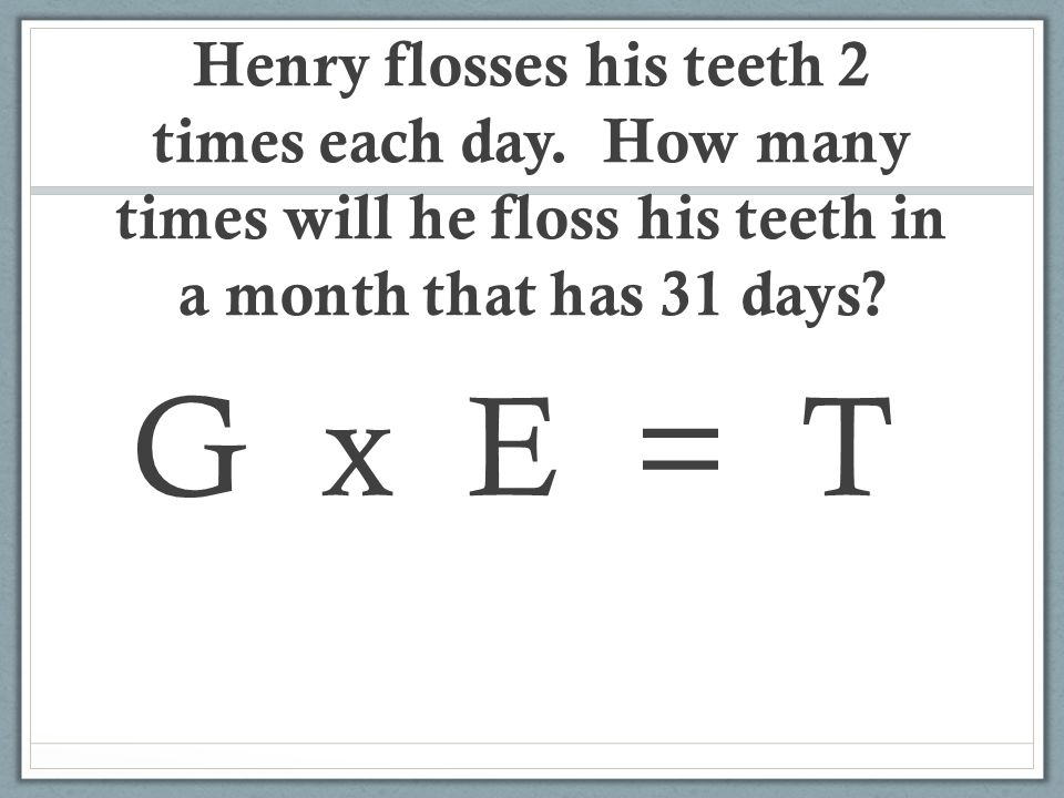 G x E = T Henry flosses his teeth 2 times each day.