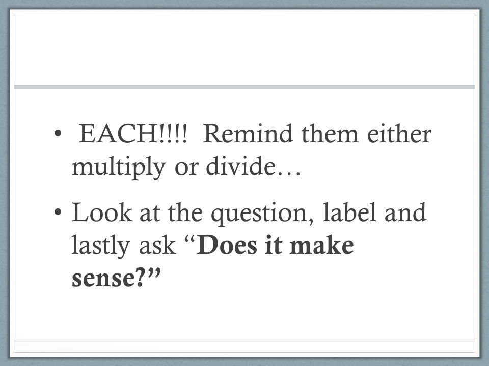 EACH!!!! Remind them either multiply or divide…